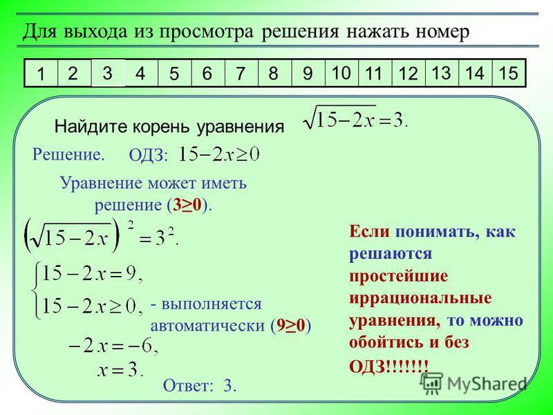 1 2 3 4 5 6 7 8 9 10 11 12 13 14 15 Для выхода из просмотра решения нажать номер Найдите корень уравнения Решение. Ответ: 3. ОДЗ: Уравнение может иметь решение (30). - выполняется автоматически (90) Если понимать, как решаются простейшие иррациональн