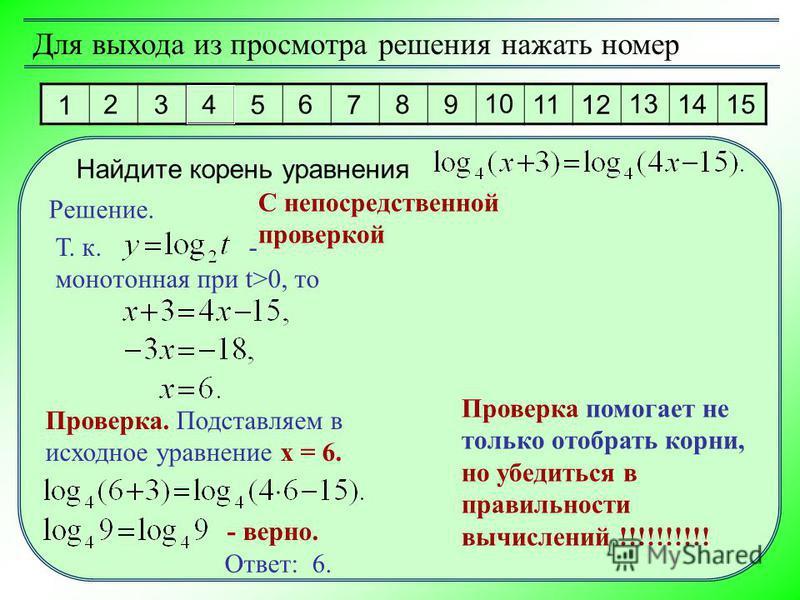 Для выхода из просмотра решения нажать номер 1 2 3 4 5 6 7 8 9 10 11 12 13 14 15 Решение. Ответ: 6. Найдите корень уравнения С непосредственной проверкой Т. к. - монотонная при t>0, то Проверка помогает не только отобрать корни, но убедиться в правил