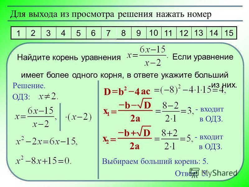 1 2 3 4 5 6 7 8 9 10 11 12 13 14 15 Для выхода из просмотра решения нажать номер Решение. Ответ: 5. Найдите корень уравнения имеет более одного корня, в ответе укажите больший из них. Если уравнение ОДЗ: ac bD4 2 a Db x 2 1 - входит в ОДЗ. a Db x 2 2