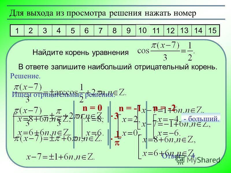 1 2 3 4 5 6 7 8 9 10 11 12 13 14 15 Для выхода из просмотра решения нажать номер Решение. Найдите корень уравнения В ответе запишите наибольший отрицательный корень. 3. 1. Ищем отрицательные решения. n = 0n = -1 n = -2 - больший. Ответ: – 4.