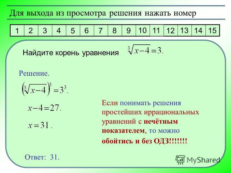 1 2 3 4 5 6 7 8 9 10 11 12 13 14 15 Для выхода из просмотра решения нажать номер Найдите корень уравнения Решение. Ответ: 31. Если понимать решения простейших иррациональных уравнений с нечётным показателем, то можно обойтись и без ОДЗ!!!!!!!