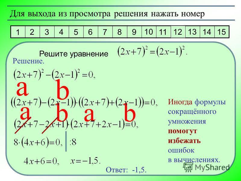 1 2 3 4 5 6 7 8 9 10 11 12 13 14 15 Для выхода из просмотра решения нажать номер Решите уравнение Решение. Ответ: -1,5. Иногда формулы сокращённого умножения помогут избежать ошибок в вычислениях. a b a b ab