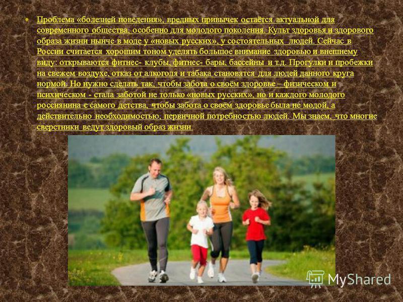 Проблема «болезней поведения», вредных привычек остаётся актуальной для современного общества, особенно для молодого поколения. Культ здоровья и здорового образа жизни нынче в моде у «новых русских», у состоятельных людей. Сейчас в России считается х