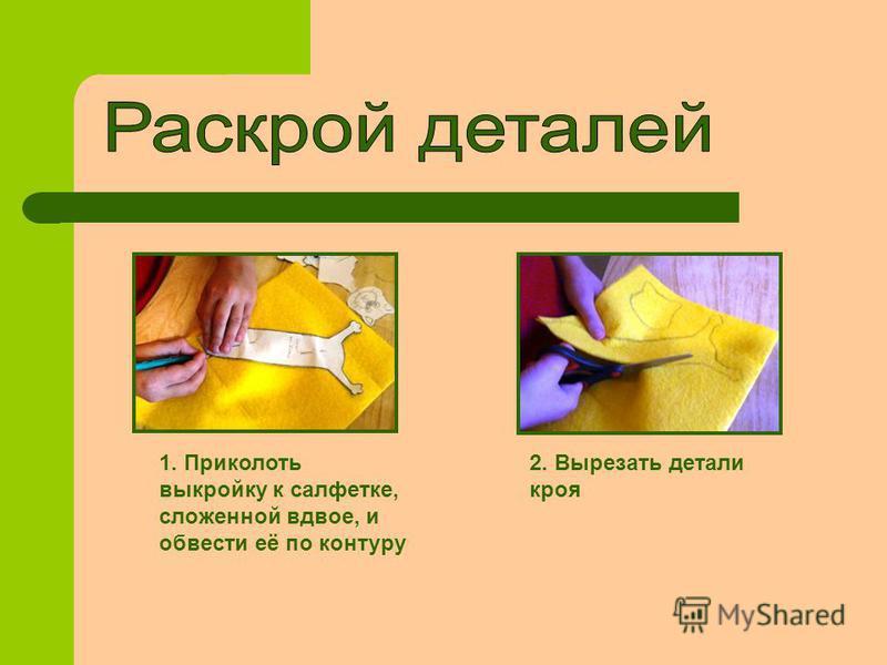 1. Приколоть выкройку к салфетке, сложенной вдвое, и обвести её по контуру 2. Вырезать детали кроя