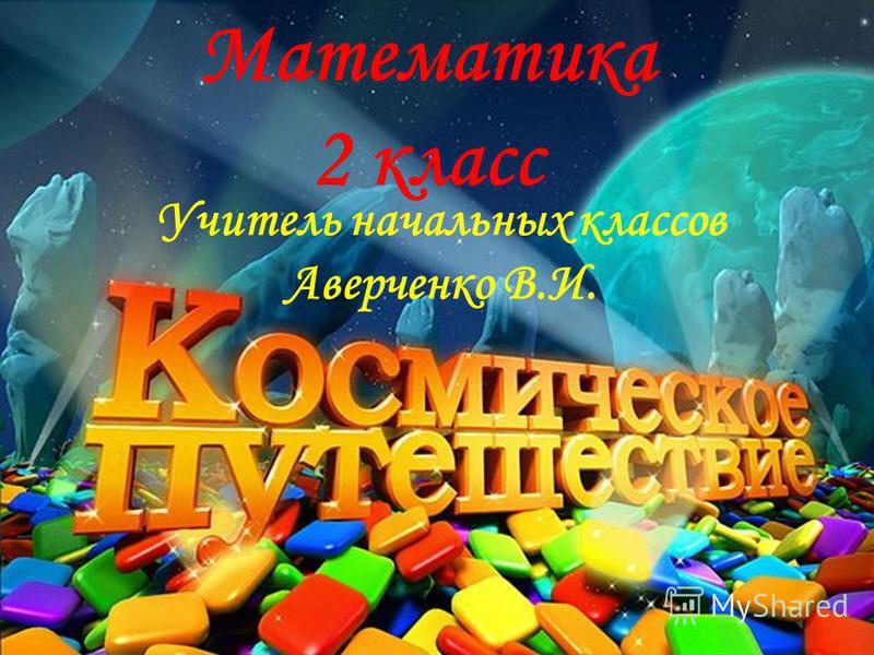 Математика 2 класс Учитель начальных классов Аверченко В.И.