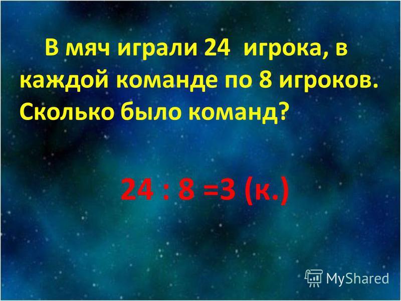 В мяч икрали 24 икрока, в каждой команде по 8 икроков. Сколько было команд? 24 : 8 =3 (к.)