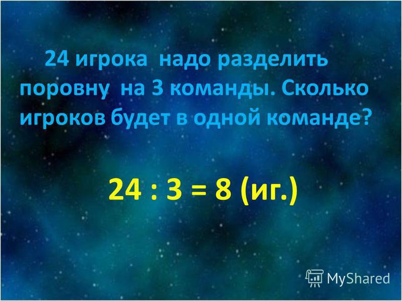 24 икрока надо разделить поровну на 3 команды. Сколько икроков будет в одной команде? 24 : 3 = 8 (ик.)
