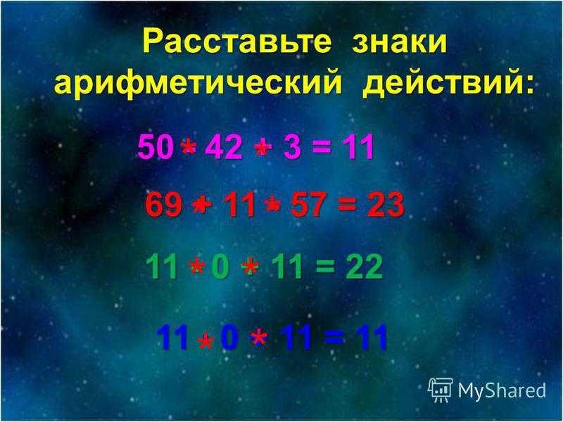 Расставьте знаки арифметический действий: 50 - 42 + 3 = 11 69 + 11 - 57 = 23 11 - 0 + 11 = 22 * * * * ** 11 · 0 + 11 = 11 * *