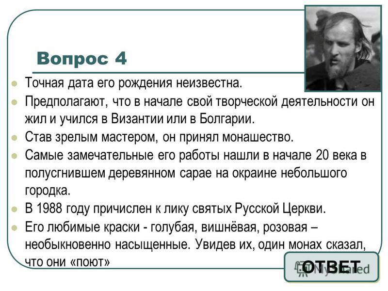 Вопрос 4 Точная дата его рождения неизвестна. Предполагают, что в начале свой творческой деятельности он жил и учился в Византии или в Болгарии. Став зрелым мастером, он принял монашество. Самые замечательные его работы нашли в начале 20 века в полус