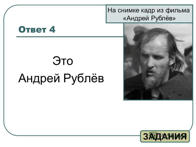 Ответ 4 Это Андрей Рублёв ЗАДАНИЯ На снимке кадр из фильма «Андрей Рублёв»