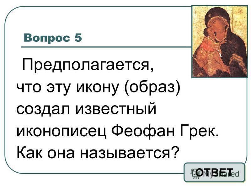 Вопрос 5 Предполагается, что эту икону (образ) создал известный иконописец Феофан Грек. Как она называется? ОТВЕТ