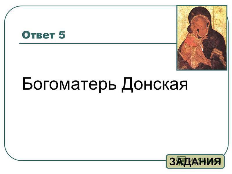 Ответ 5 Богоматерь Донская ЗАДАНИЯ