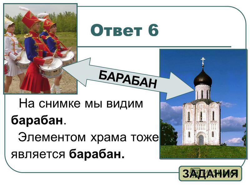 Ответ 6 На снимке мы видим барабан. Элементом храма тоже является барабан. ЗАДАНИЯ БАРАБАН