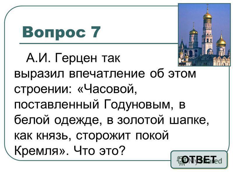 Вопрос 7 А.И. Герцен так выразил впечатление об этом строении: «Часовой, поставленный Годуновым, в белой одежде, в золотой шапке, как князь, сторожит покой Кремля». Что это? ОТВЕТ