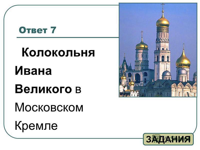 Ответ 7 Колокольня Ивана Великого в Московском Кремле ЗАДАНИЯ