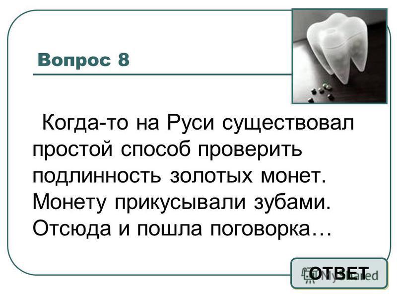 Вопрос 8 Когда-то на Руси существовал простой способ проверить подлинность золотых монет. Монету прикусывали зубами. Отсюда и пошла поговорка… ОТВЕТ