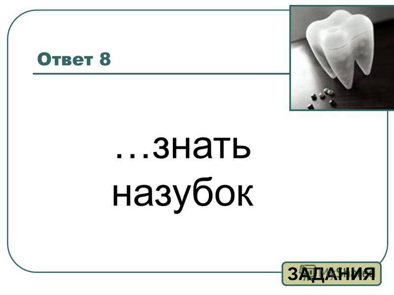 Ответ 8 ЗАДАНИЯ …знать назубок