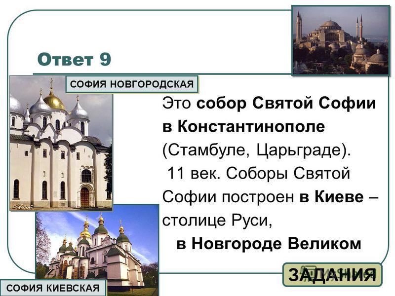 Ответ 9 Это собор Святой Софии в Константинополе (Стамбуле, Царьграде). 11 век. Соборы Святой Софии построен в Киеве – столице Руси, в Новгороде Великом ЗАДАНИЯ СОФИЯ КИЕВСКАЯ СОФИЯ НОВГОРОДСКАЯ