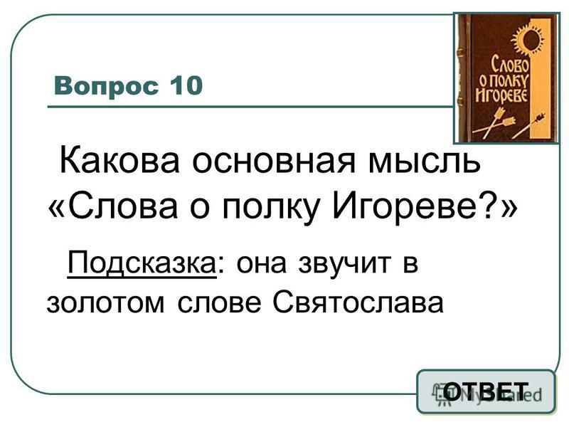Вопрос 10 Какова основная мысль «Слова о полку Игореве?» Подсказка: она звучит в золотом слове Святослава ОТВЕТ