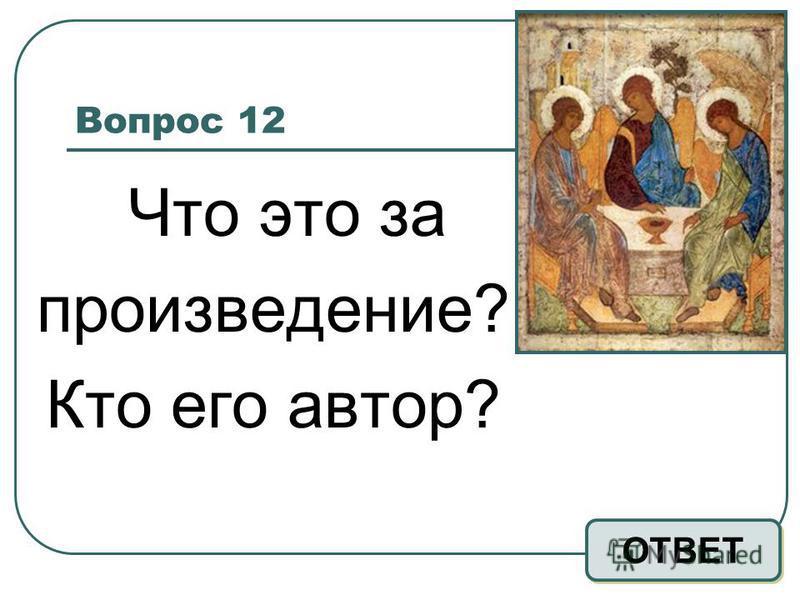 Вопрос 12 Что это за произведение? Кто его автор? ОТВЕТ