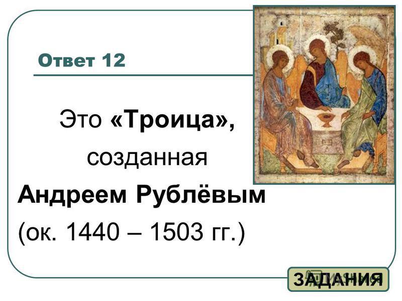 Ответ 12 Это «Троица», созданная Андреем Рублёвым (ок. 1440 – 1503 гг.) ЗАДАНИЯ