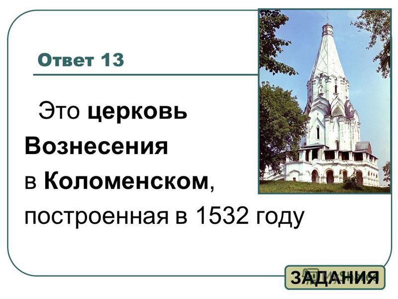Ответ 13 Это церковь Вознесения в Коломенском, построенная в 1532 году ЗАДАНИЯ
