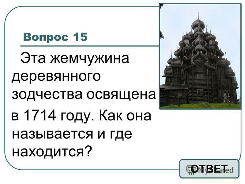 Вопрос 15 Эта жемчужина деревянного зодчества освящена в 1714 году. Как она называется и где находится? ОТВЕТ