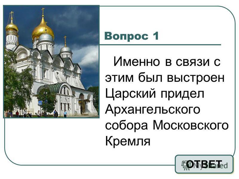 Вопрос 1 Именно в связи с этим был выстроен Царский придел Архангельского собора Московского Кремля ОТВЕТ