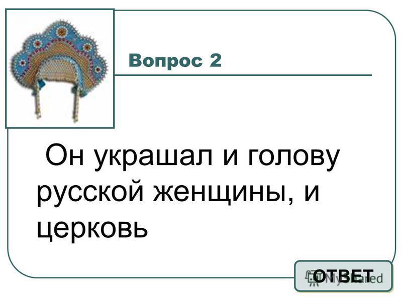 Вопрос 2 Он украшал и голову русской женщины, и церковь ОТВЕТ