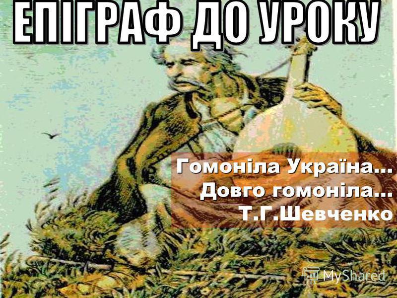 Гомоніла Україна… Довго гомоніла… Т.Г.Шевченко