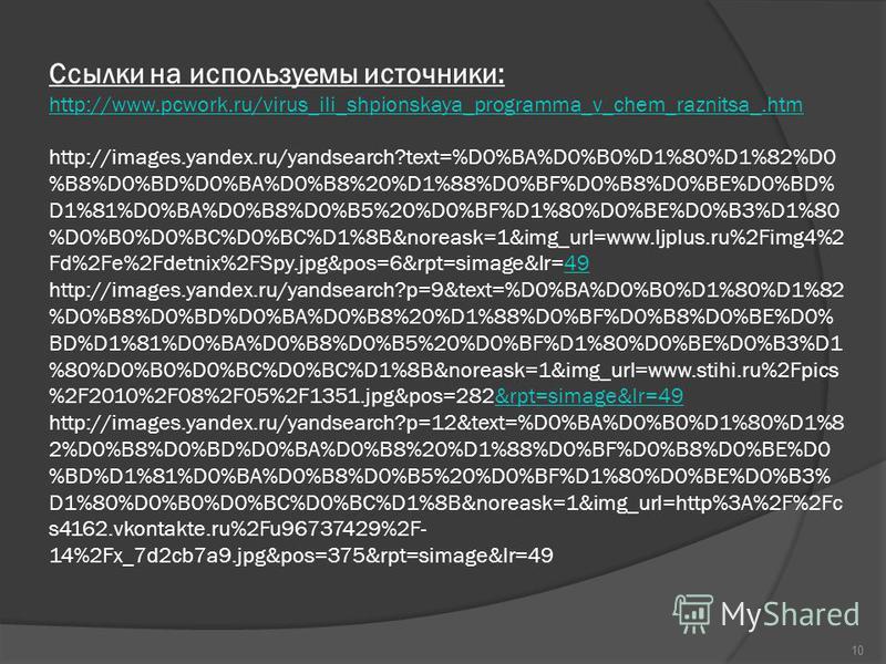 Ссылки на используемы источники: http://www.pcwork.ru/virus_ili_shpionskaya_programma_v_chem_raznitsa_.htm http://images.yandex.ru/yandsearch?text=%D0%BA%D0%B0%D1%80%D1%82%D0 %B8%D0%BD%D0%BA%D0%B8%20%D1%88%D0%BF%D0%B8%D0%BE%D0%BD% D1%81%D0%BA%D0%B8%D