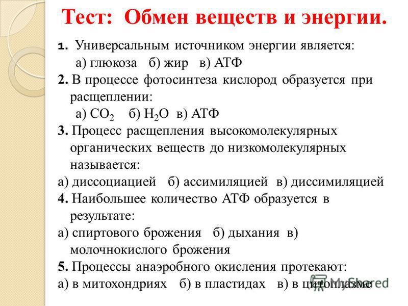 Тест: Обмен веществ и энергии. 1. Универсальным источником энергии является: а) глюкоза б) жир в) АТФ 2. В процессе фотосинтеза кислород образуется при расщеплении: а) СО 2 б) Н 2 О в) АТФ 3. Процесс расщепления высокомолекулярных органических вещест