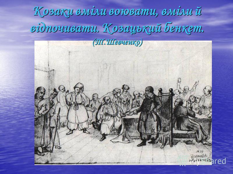 Козаки вміли воювати, вміли й відпочивати. Козацький бенкет. (Т.Шевченко)