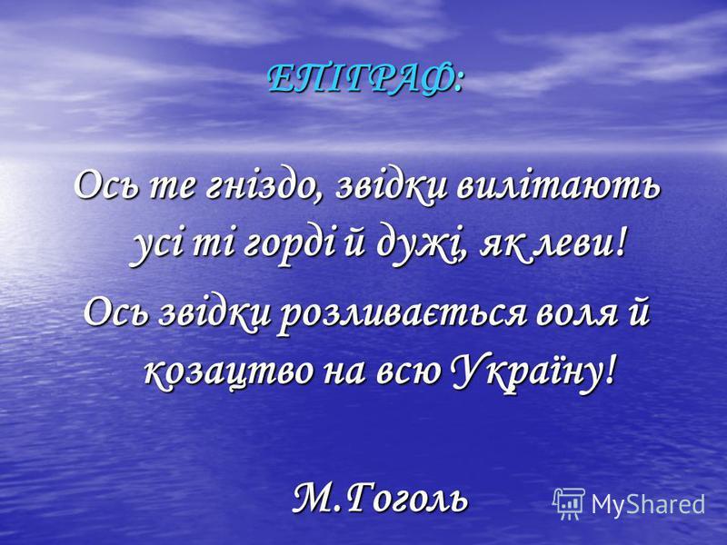ЕПІГРАФ: Ось те гніздо, звідки вилітають усі ті горді й дужі, як леви! Ось звідки розливається воля й козацтво на всю Україну! М.Гоголь М.Гоголь