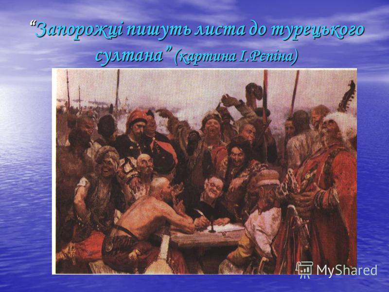 Запорожці пишуть листа до турецького султана (картина І.Рєпіна)Запорожці пишуть листа до турецького султана (картина І.Рєпіна)