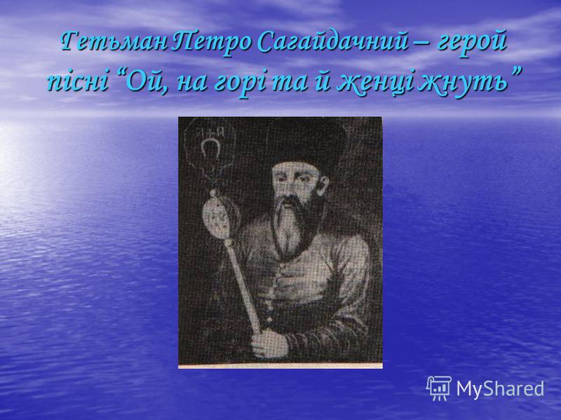 Гетьман Петро Сагайдачний – герой пісні Ой, на горі та й женці жнуть