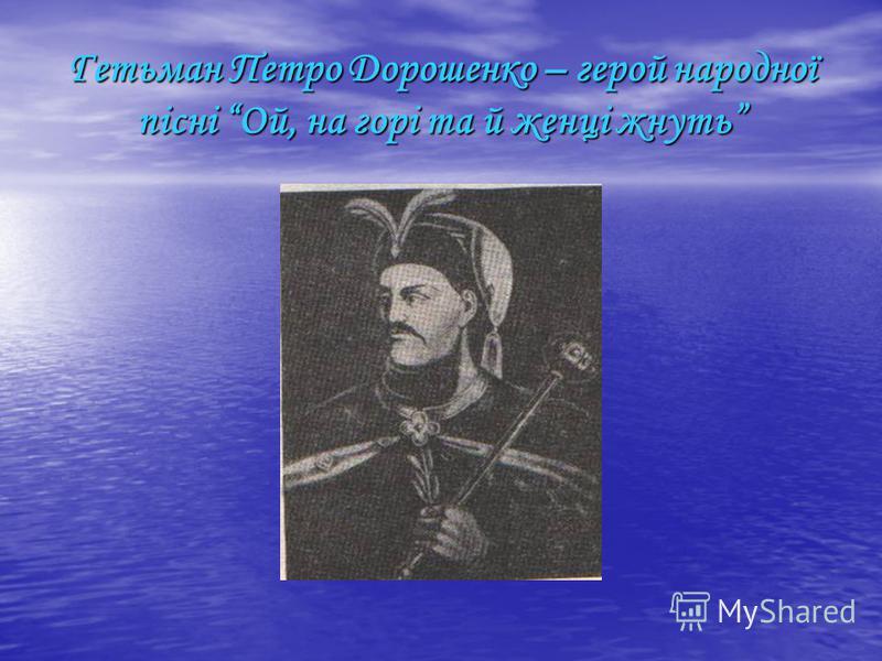 Гетьман Петро Дорошенко – герой народної пісні Ой, на горі та й женці жнуть