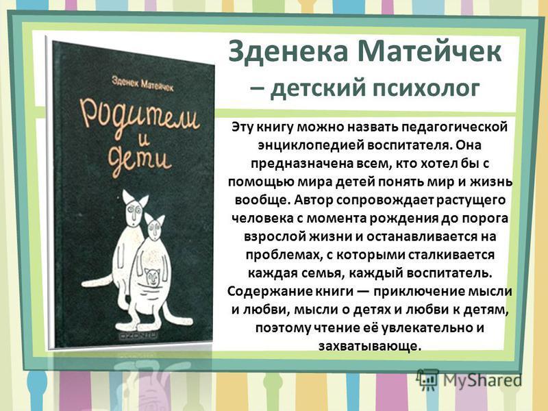 Зденека Матейчек – детский психолог Эту книгу можно назвать педагогической энциклопедией воспитателя. Она предназначена всем, кто хотел бы с помощью мира детей понять мир и жизнь вообще. Автор сопровождает растущего человека с момента рождения до пор