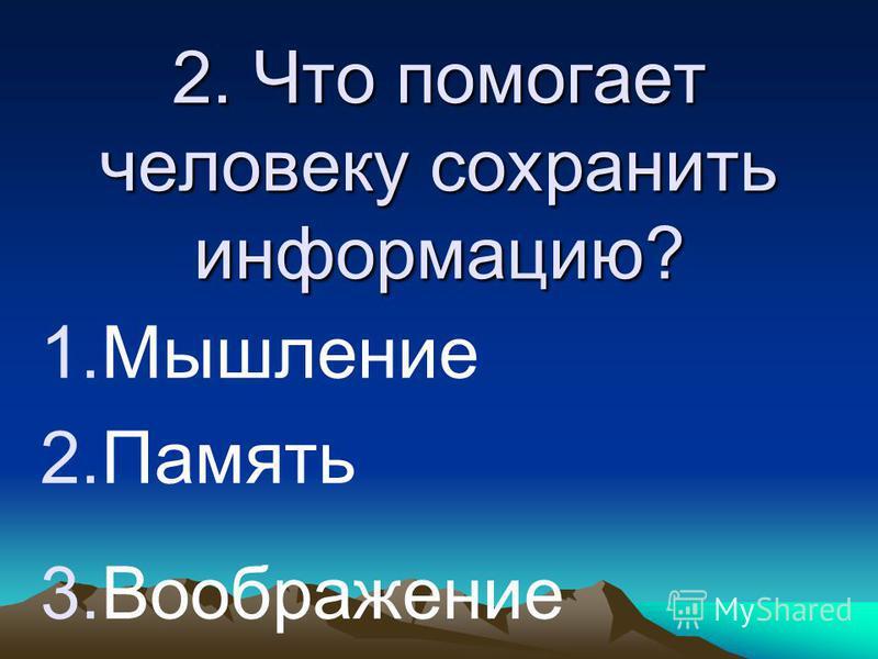 2. Что помогает человеку сохранить информацию? 1. Мышление 2. Память 3.Воображение