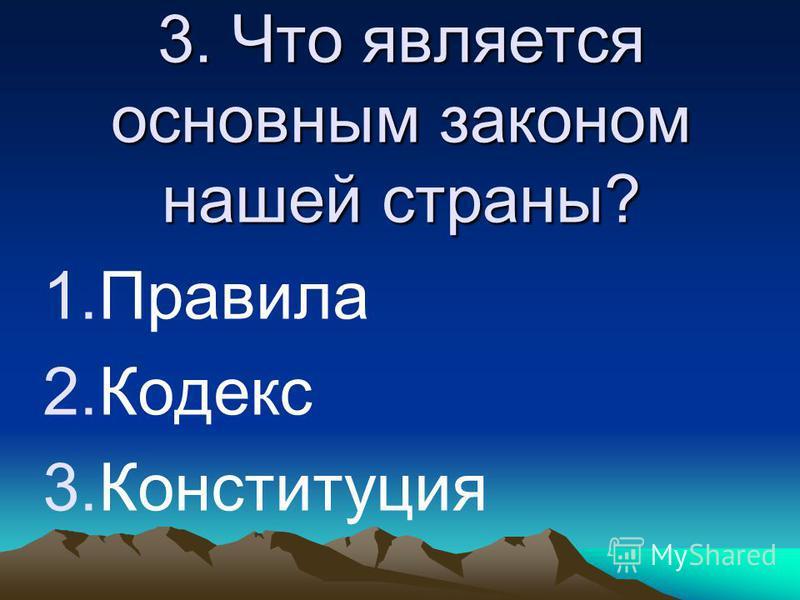 3. Что является основным законом нашей страны? 1. Правила 2. Кодекс 3.Конституция