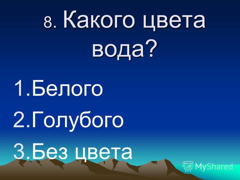 8. Какого цвета вода? 1. Белого 2. Голубого 3. Без цвета