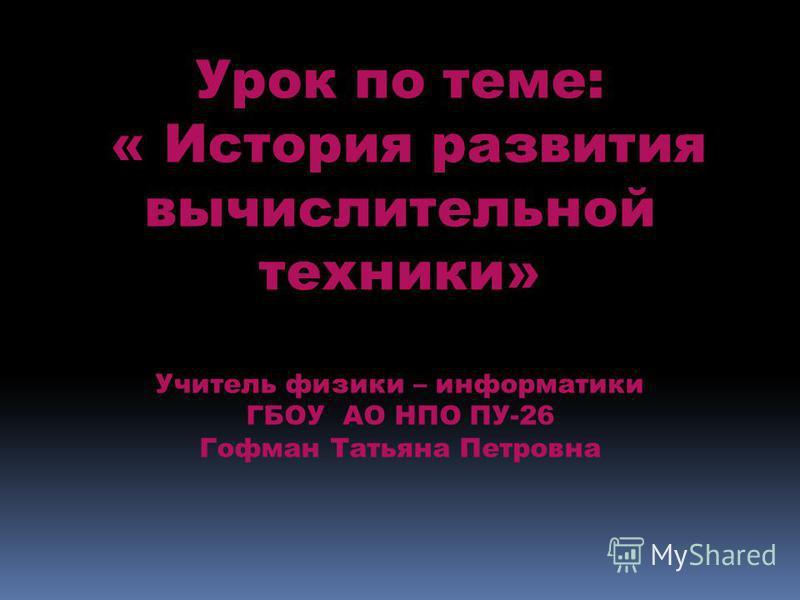 Урок по теме: « История развития вычислительной техники» Учитель физики – информатики ГБОУ АО НПО ПУ-26 Гофман Татьяна Петровна