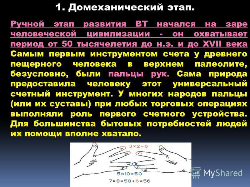 Ручной этап развития ВТ начался на заре человеческой цивилизации - он охватывает период от 50 тысячелетия до н.э. и до XVII века Самым первым инструментом счета у древнего пещерного человека в верхнем палеолите, безусловно, были пальцы рук. Сама прир