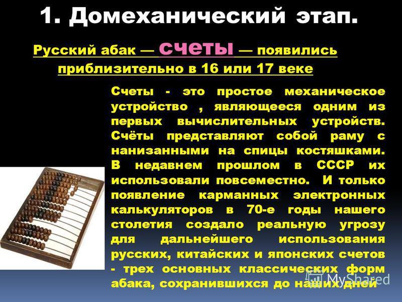 Русский абак счеты появились приблизительно в 16 или 17 веке Счеты - это простое механическое устройство, являющееся одним из первых вычислительных устройств. Счёты представляют собой раму с нанизанными на спицы костяшками. В недавнем прошлом в СССР