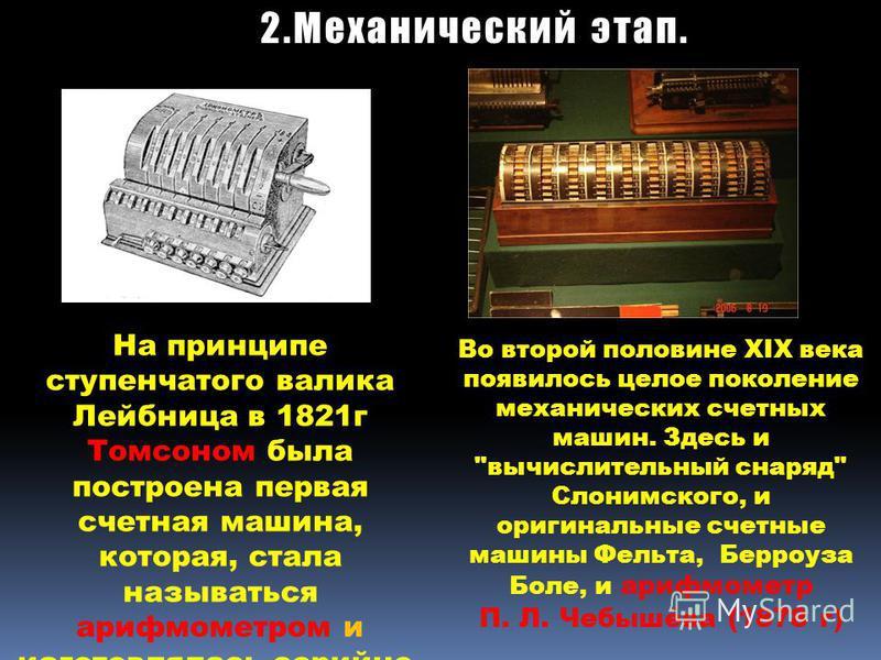 На принципе ступенчатого валика Лейбница в 1821 г Томсоном была построена первая счетная машина, которая, стала называться арифмометром и изготовлялась серийно. Во второй половине XIX века появилось целое поколение механических счетных машин. Здесь и