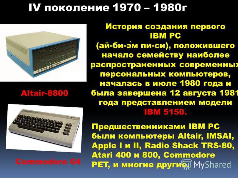 Commodore 64 Altair-8800 История создания первого IBM PC (ай-би-эм пи-си), положившего начало семейству наиболее распространенных современных персональных компьютеров, началась в июле 1980 года и была завершена 12 августа 1981 года представлением мод