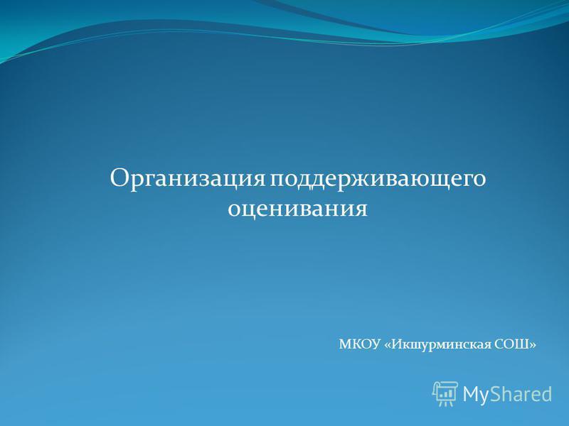 Организация поддерживающего оценивания МКОУ «Икшурминская СОШ»