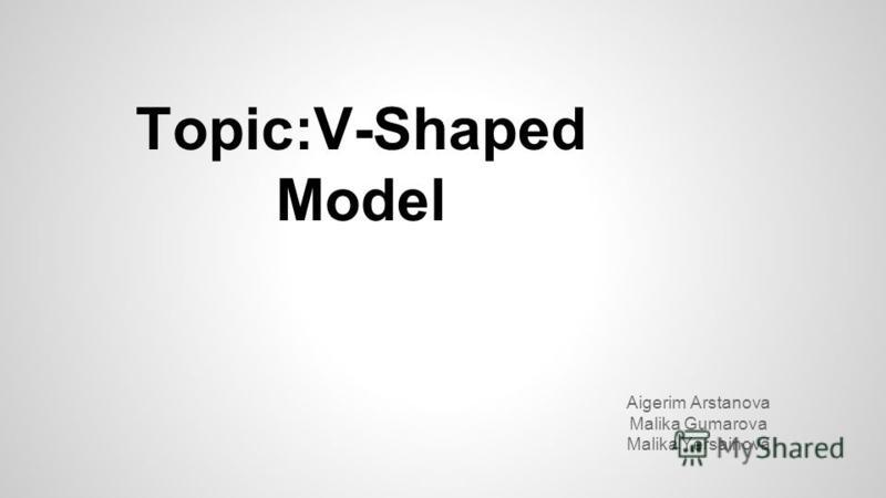 Topic:V-Shaped Model Aigerim Arstanova Malika Gumarova Malika Yersainova