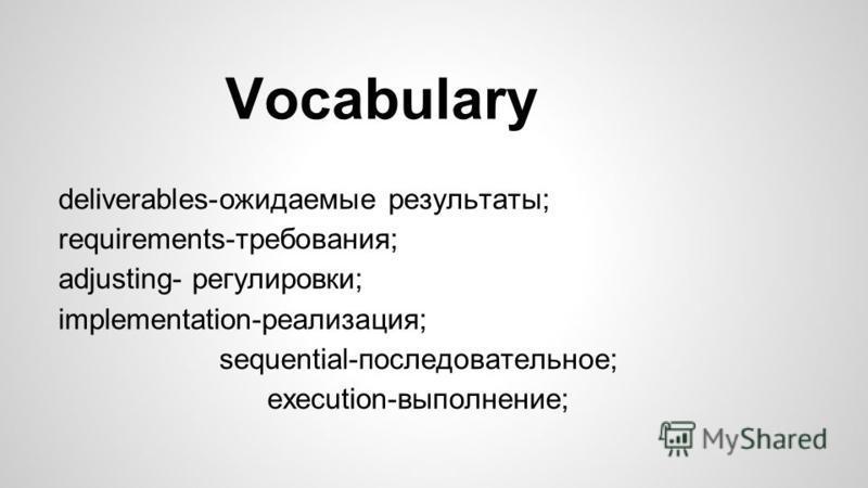 Vocabulary deliverables-ожидаемые результаты; requirements-требования; adjusting- регулировки; implementation-реализация; sequential-последовательное; execution-выполнение;