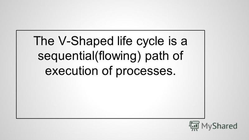 The V-Shaped life cycle is a sequential(flowing) path of execution of processes.
